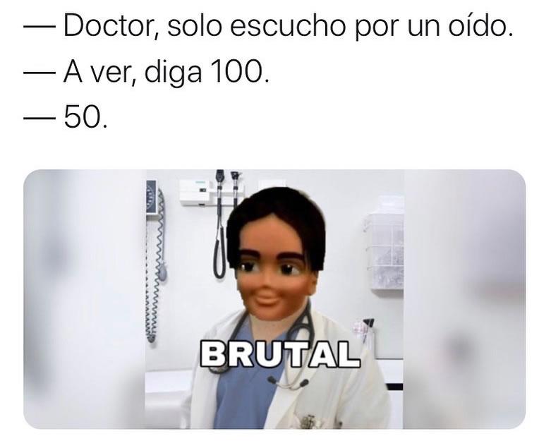 Doctor, solo escucho por un oído.  A ver, diga 100.  50.  Brutal.