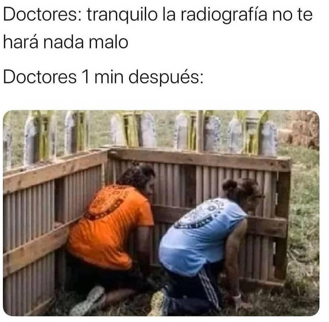 Doctores: Tranquilo la radiografía no te hará nada malo.  Doctores 1 min después: