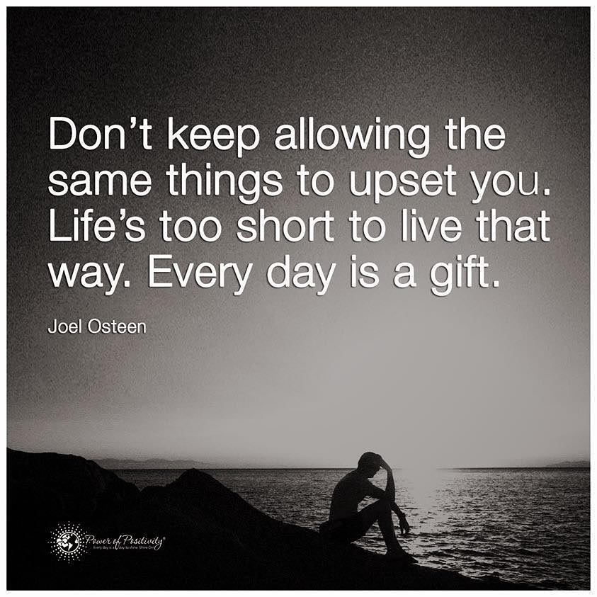 """""""Don't keep allowing the same things to upset you. Life's too short to live that way. Every day is a gift."""" Joel Osteen."""
