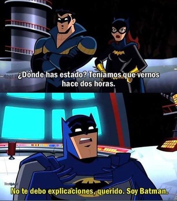 ¿Dónde has estado? Teníamos que vernos hace dos horas. No te debo explicaciones, querido. Soy Batman.