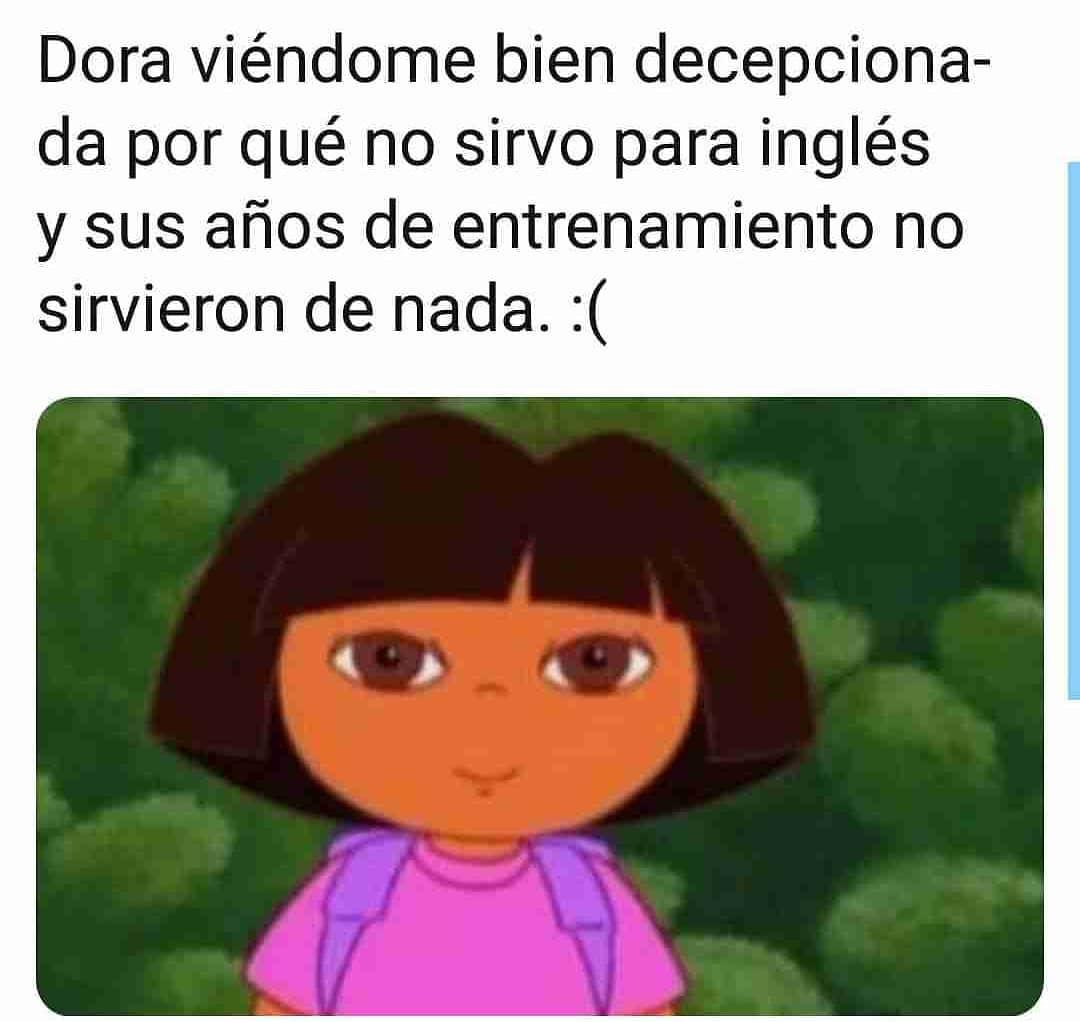 Dora viéndome bien decepcionada porque no sirvo para inglés y sus años de entrenamiento no sirvieron de nada.