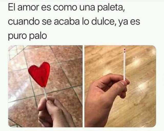 El amor es como una paleta, cuando se acaba lo dulce, ya es puro palo.