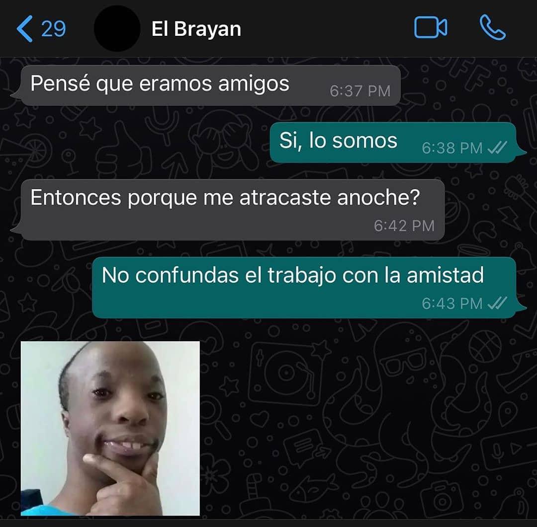 El Brayan: Pensé que éramos amigos.  Sí, lo somos.  Entonces por que me atracaste anoche?  No confundas el trabajo con la amistad.