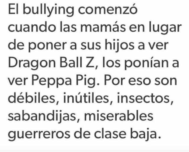 El bullying comenzó cuando las mamás en lugar de poner a sus hijos a ver Dragon Ball Z, los ponían a ver Peppa Pig. Por eso son débiles, inútiles, insectos, sabandijas, miserables guerreros de clase baja.