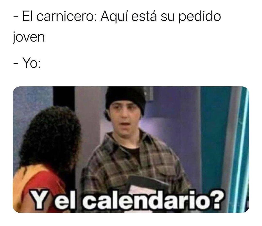El carnicero: Aquí está su pedido joven.  Yo: Y el calendario?