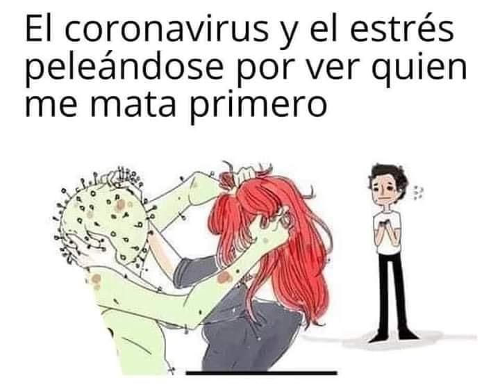 El coronavirus y el estrés peleándose por ver quien me mata primero.