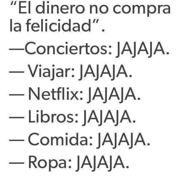 """El dinero no compra la felicidad"".  - Conciertos: JAJAJA.  - Viajar: JAJAJA.  - Libros: JAJAJA.  - Comida: JAJAJA.  - Ropa: JAJAJA."