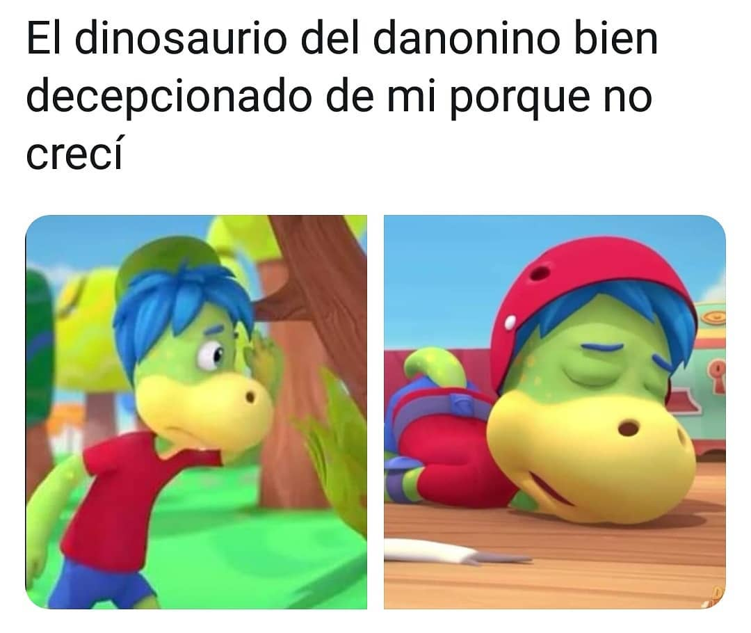 El dinosaurio del danonino bien decepcionado de mi por que no crecí.