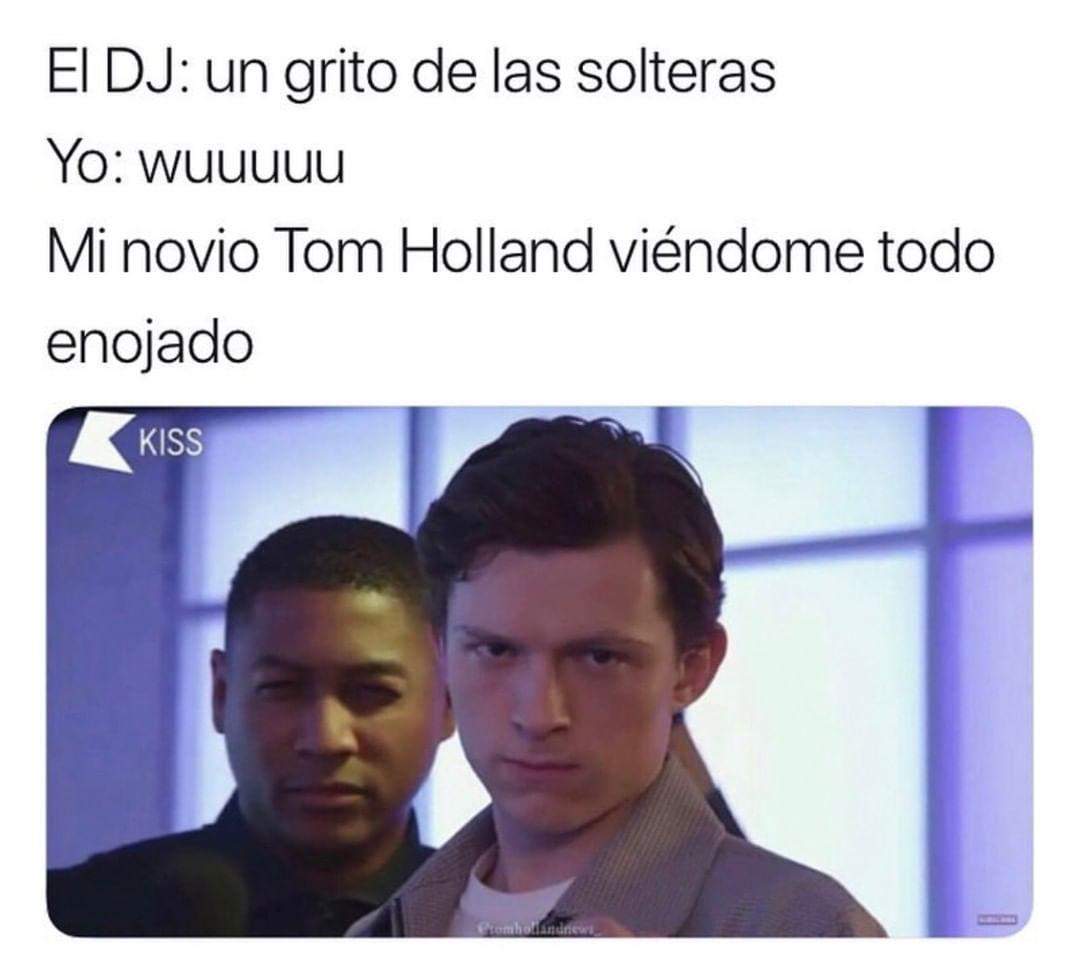 El DJ: un grito de las solteras.  Yo: wuuuuu.  Mi novio Tom Holland viéndome todo enojado.