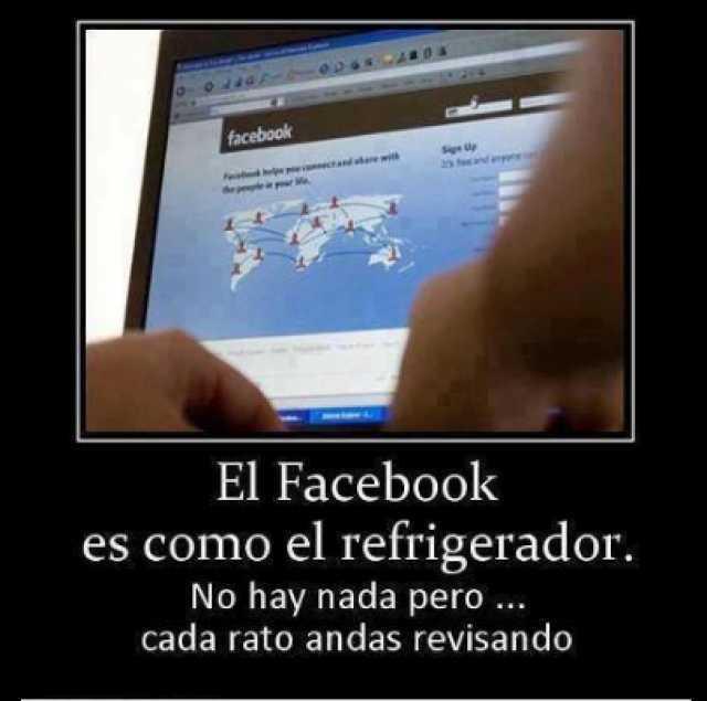 El Facebook es como el refrigerador. No hay nada pero cada rato andas revisando.