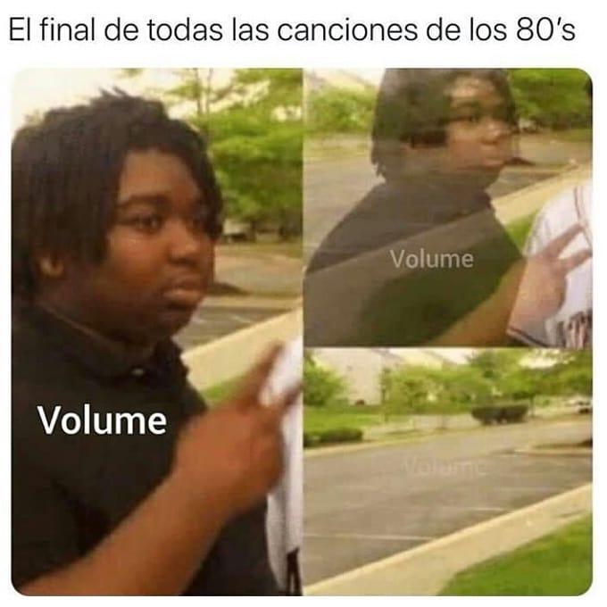 El final de todas las canciones de los 80's. Volume.