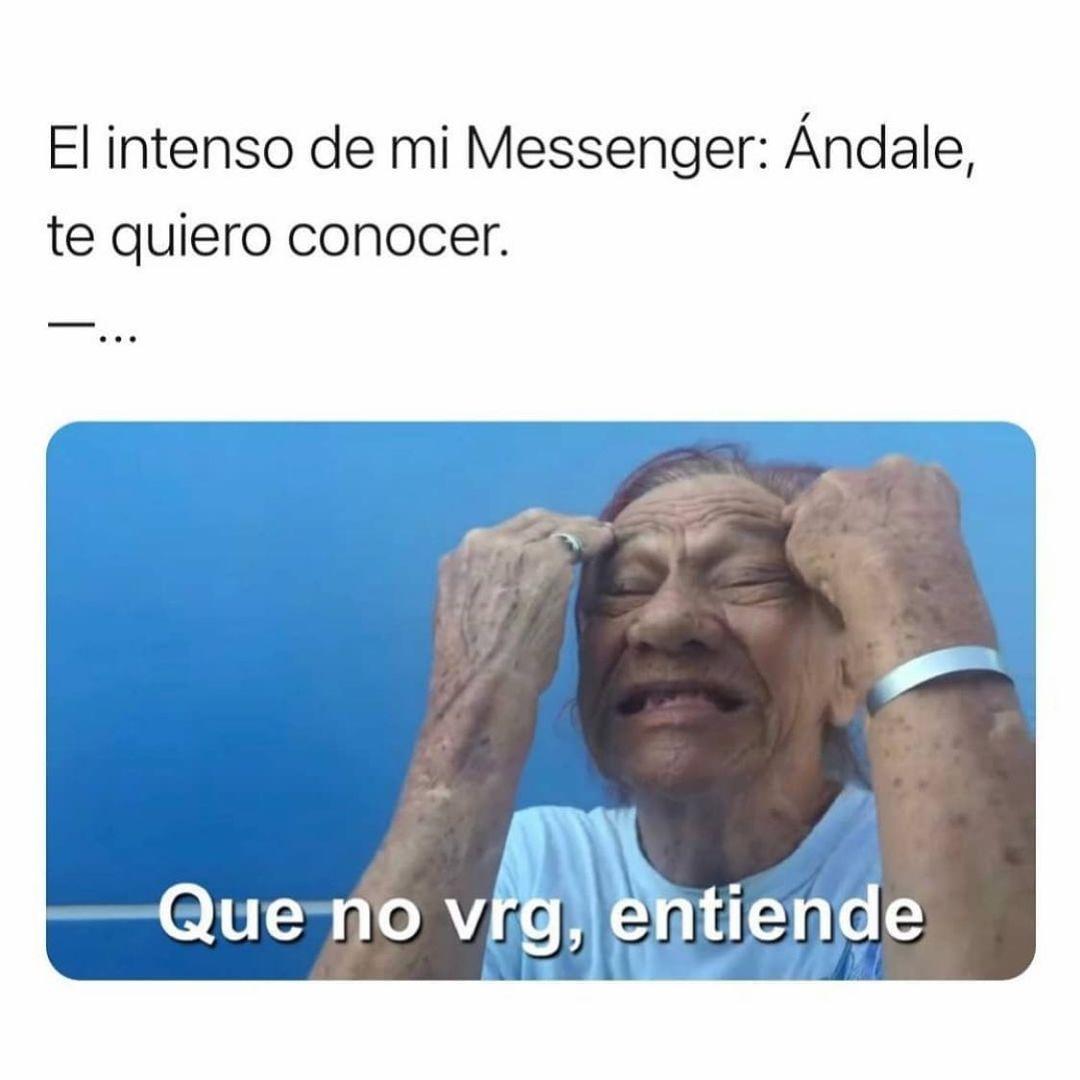 El intenso de mi Messenger: Andale, te quiero conocer.  Que no vrg, entiende.