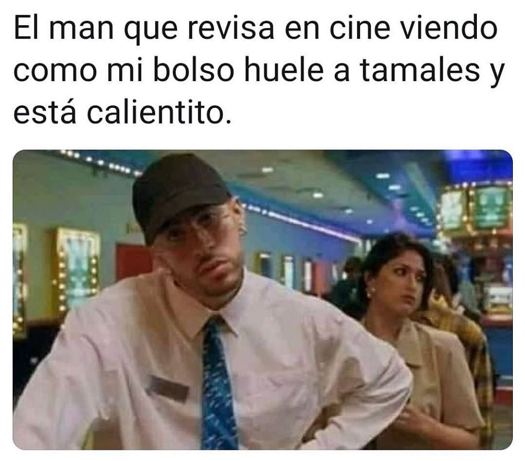 El man que revisa en cine viendo como mi bolso huele a tamales y está calientito.