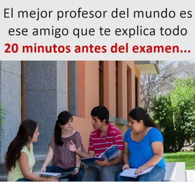 El mejor profesor del mundo es ese amigo que te explica todo 20 minutos antes del examen...