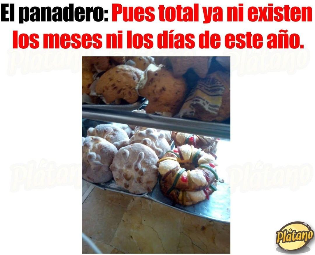 El panadero: Pues total ya ni existen los meses ni los días de este año.