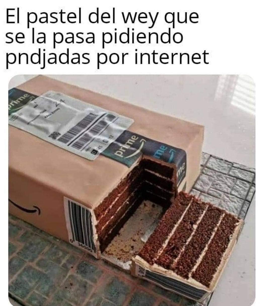 El pastel del wey que se la pasa pidiendo pndjadas por internet.