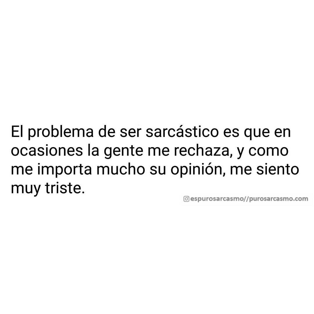 El problema de ser sarcástico es que en ocasiones la gente me rechaza, y como me importa mucho su opinión, me siento muy triste.