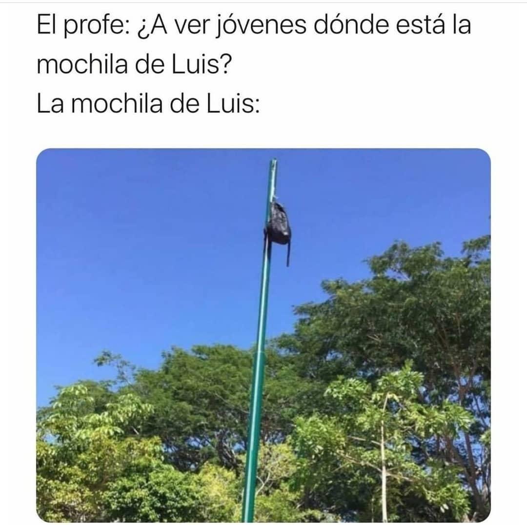 El profe: ¿A ver jóvenes dónde está la mochila de Luis?  La mochila de Luis: