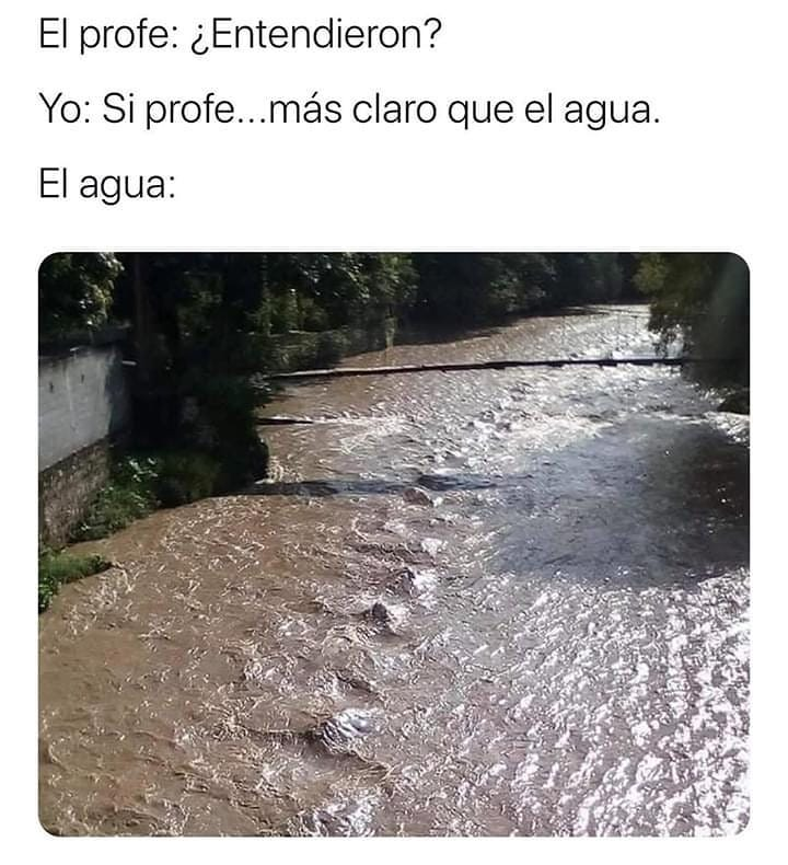 El profe: ¿Entendieron?  Yo: Si profe... más claro que el agua.  El agua: