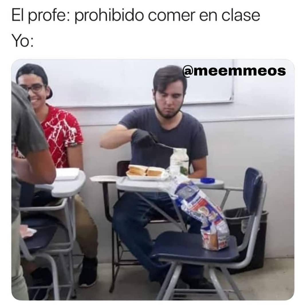 El profe: prohibido comer en clase.  Yo: