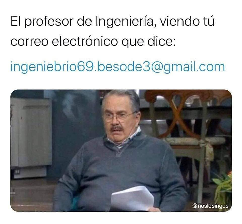 El profesor de Ingeniería, viendo tu correo electrónico que dice: ingeniebrio69.besode3@gmail.com