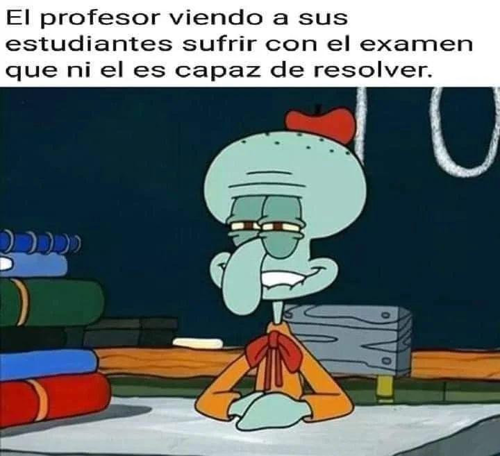 El profesor viendo a sus estudiantes sufrir con el examen que ni él es capaz de resolver.