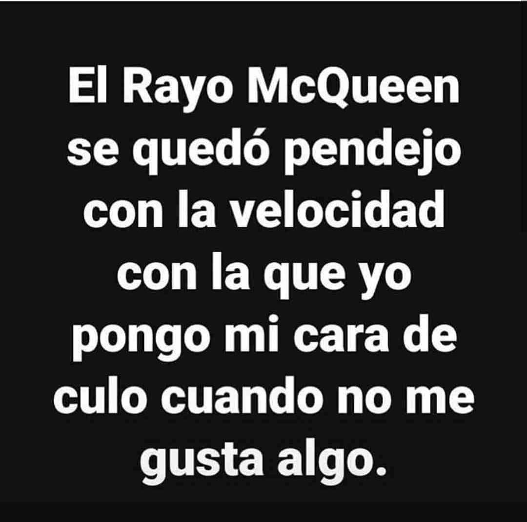 El Rayo McQueen se quedó pendejo con la velocidad con la que yo pongo mi cara de culo cuando no me gusta algo.