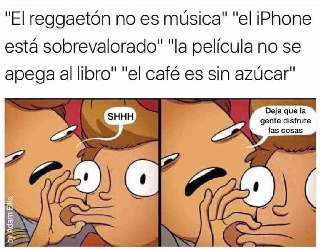"""""""El reggaetón no es música"""". """"El iPhone está sobrevalorado"""". """"La película no se apega al libro"""". """"El café es sin azúcar"""".  Shhh. Deja que la gente disfrute las cosas."""