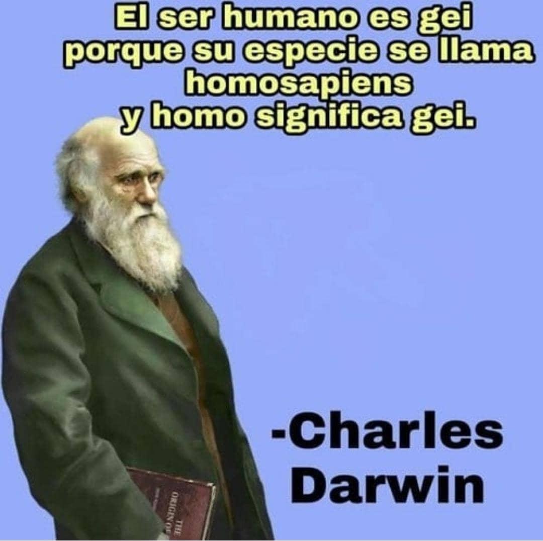 El ser humano es gei porque su especie se llama homosapiens y homo significa gei.  Charles Darwin.