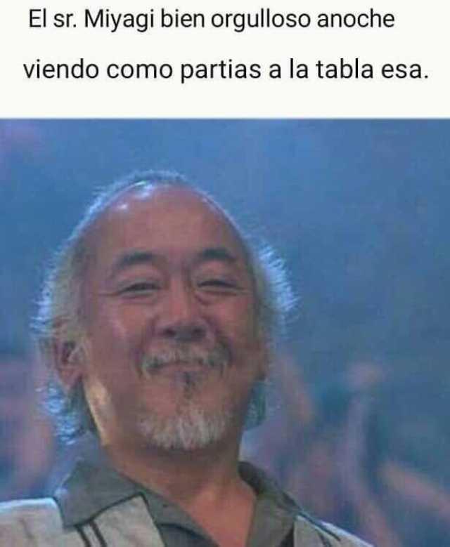 El sr. Miyagi bien orgulloso anoche viendo como partias a la tabla esa.