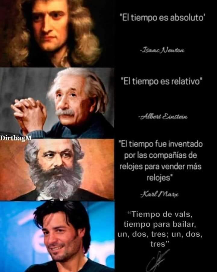 El tiempo es absoluto. Isaac Neuton.  El tiempo es relativo. Albert Einstein.  El tiempo fue inventado por las compañías de relojes para vender más relojes. Karl Marx.  Tiempo de vals, tiempo para bailar, un, dos, tres; un, dos, tres.