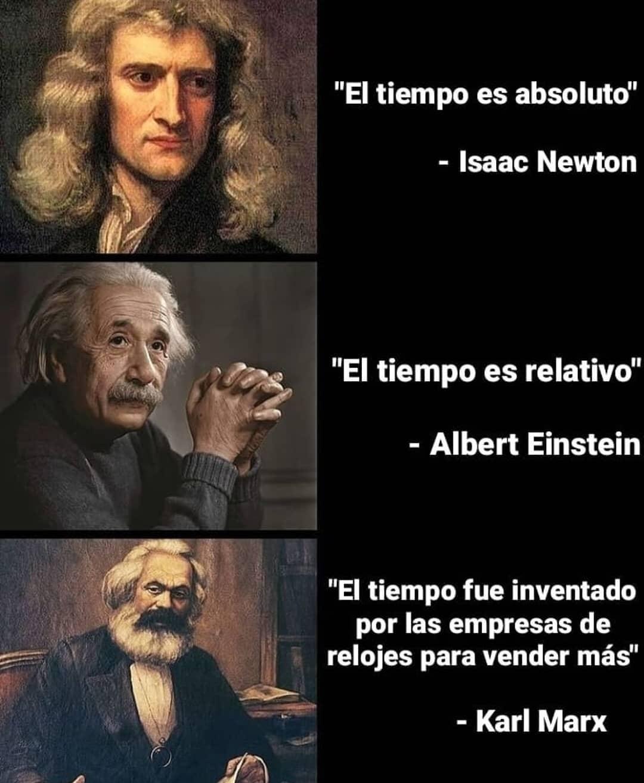 """""""El tiempo es absoluto"""" - Isaac Newton """"El tiempo es relativo"""" - Albert Einstein """"El tiempo fue inventado por las empresas de relojes para vender más"""" - Karl Marx"""