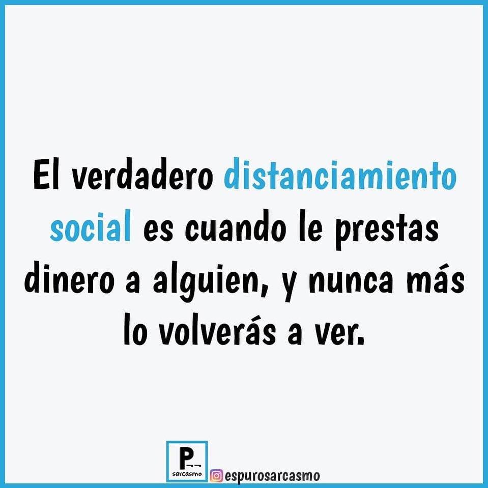 El verdadero distanciamiento social es cuando le prestas dinero a alguien, y nunca más lo volverás a ver.