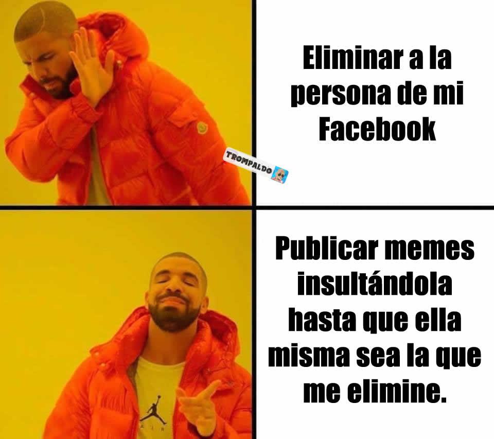 Eliminar a la personas de mi Facebook. / Publicar memes insultándola hasta que ella misma sea la que me elimine.