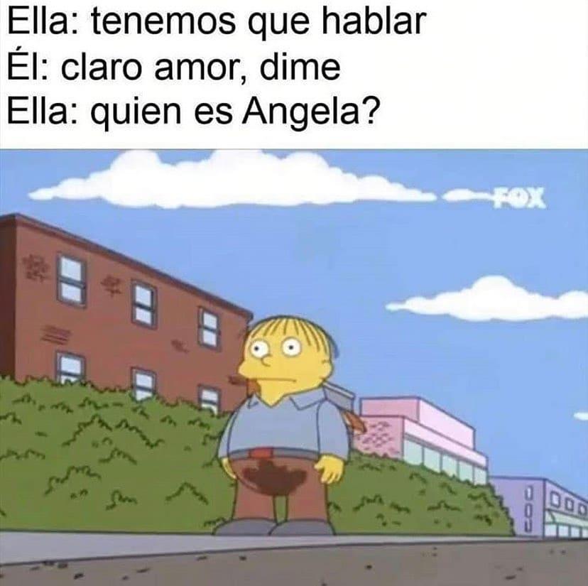 Ella: tenemos que hablar  Él: claro amor, dime.  Ella: quien es Angela?