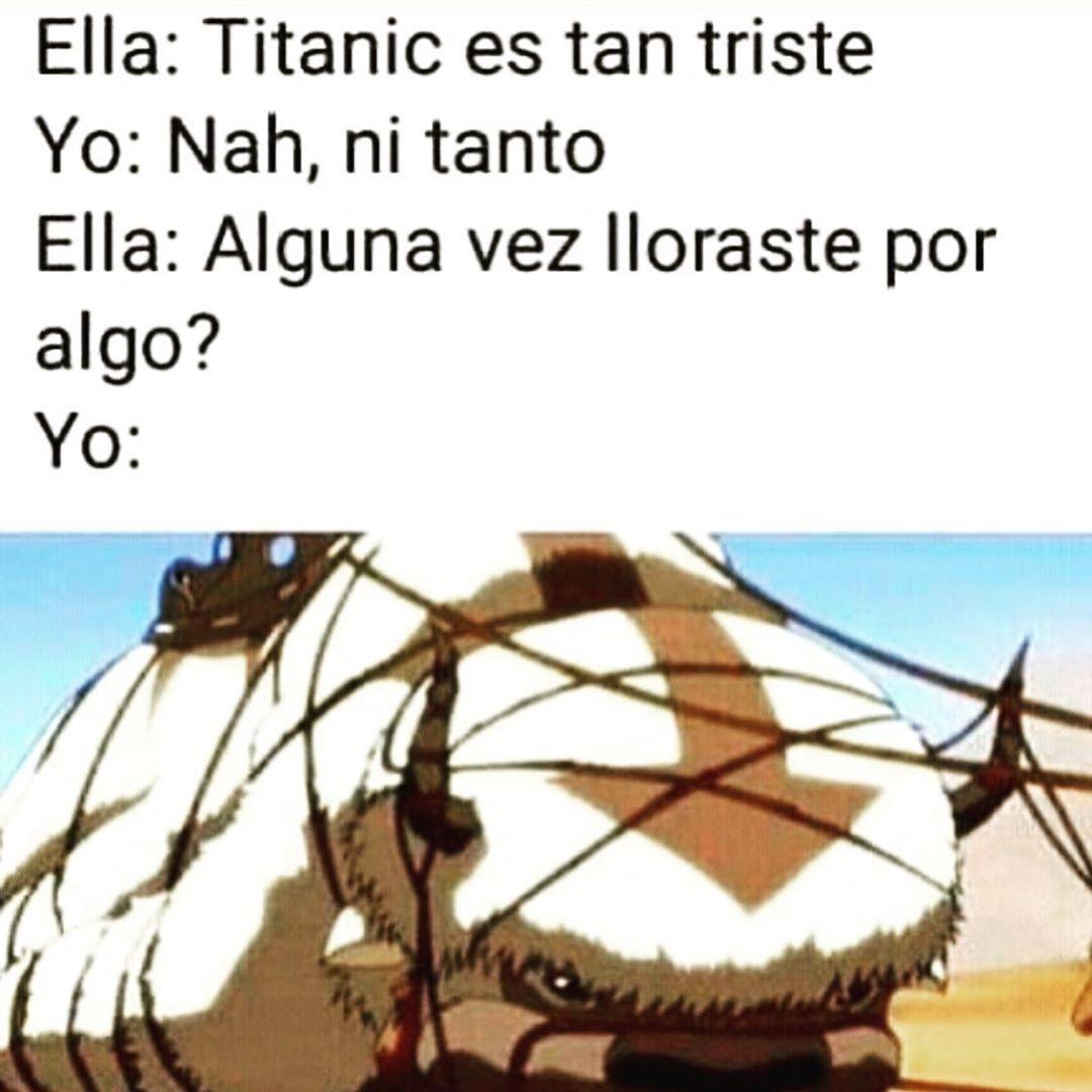 Ella: Titanic es tan triste.  Yo: Nah, ni tanto.  Ella: Alguna vez lloraste por algo?  Yo:
