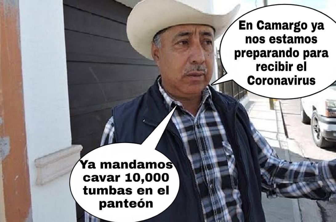 En Camargo ya nos estamos preparando para recibir el Coronavirus.  Ya mandamos cavar 10,000 tumbas en el panteón.