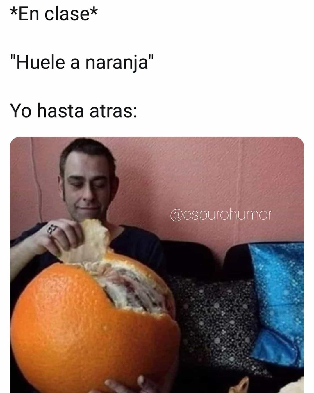 "*En clase*  ""Huele a naranja""  Yo hasta atrás:"