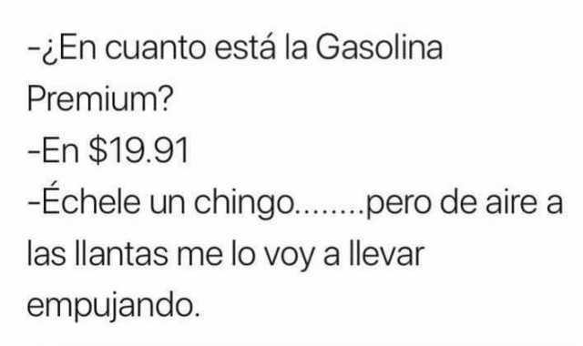- ¿En cuanto está la Gasolina Premium?  - En $19.91.  - Échele un chingo... pero de aire a las llantas me lo voy a llevar empujando.
