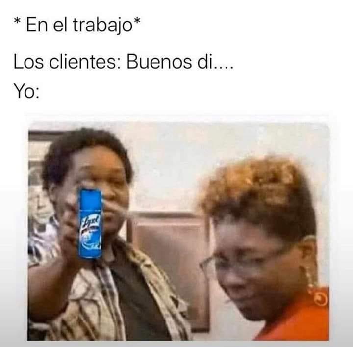 *En el trabajo*  Los clientes: Buenos di....  Yo: