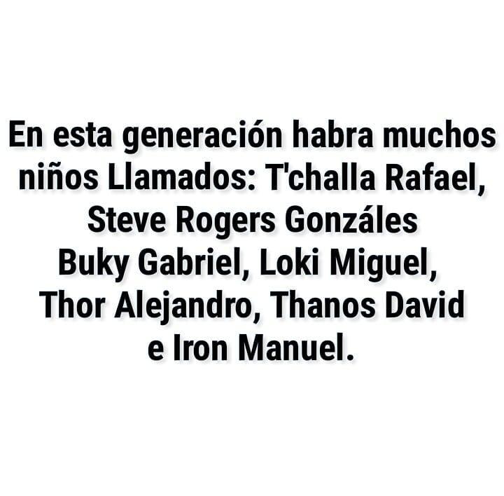 En esta generación habrá muchos niños Llamados: T'challa Rafael, Steve Rogers Gonzáles, Buky Gabriel, Loki Miguel, Thor Alejandro, Thanos David e Iron Manuel.