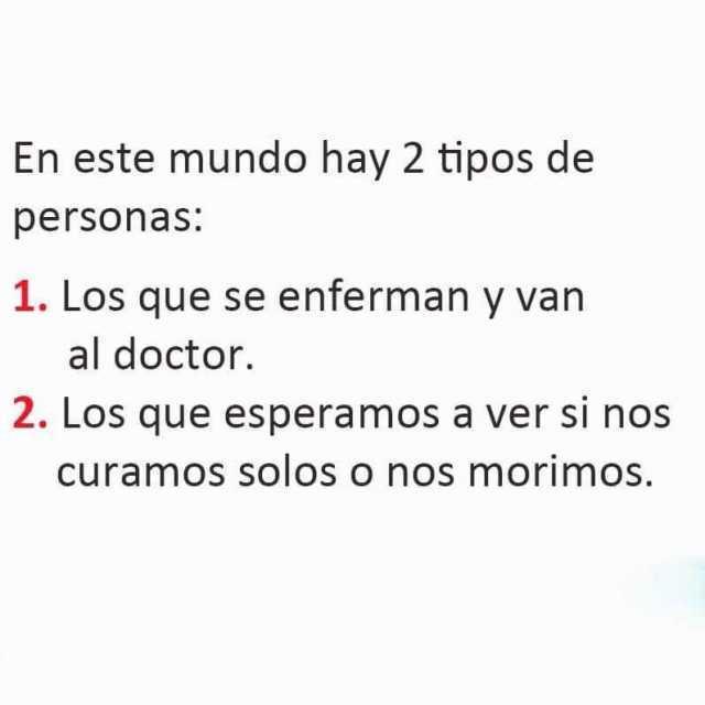 En este mundo hay 2 tipos de personas:  1. Los que se enferman y van al doctor.  2. Los que esperamos a ver si nos curamos solos o nos morimos.