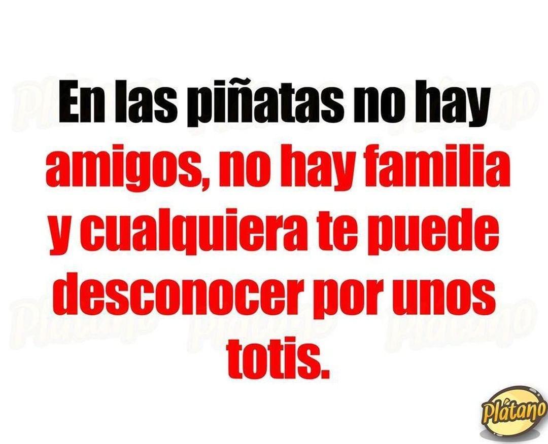 En las piñatas no hay amigos, no hay familia y cualquiera te puede desconocer por unos totis.