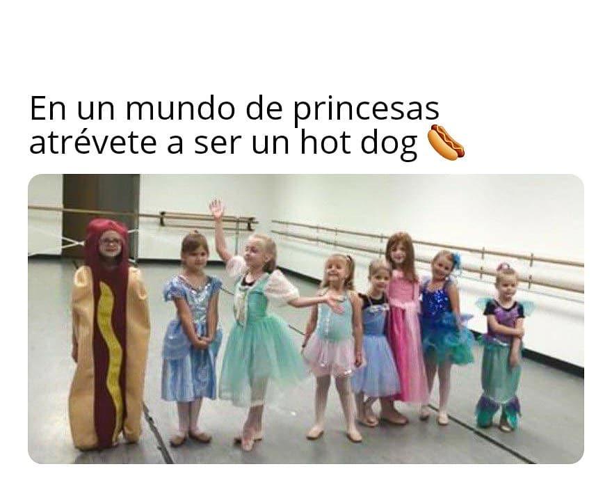 En un mundo de princesas atrévete a ser un hot dog.
