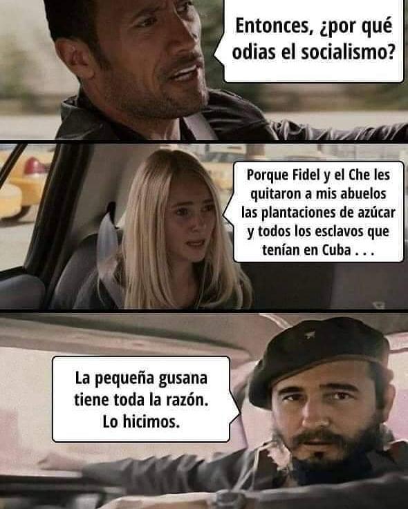 Entonces, ¿por qué odias el socialismo? Porque Fidel y el Che les quitaron a mis abuelos las plantaciones de azúcar y todos los esclavos que tenían en Cuba ... La pequeña gusana tiene toda la razón. Lo hicimos.