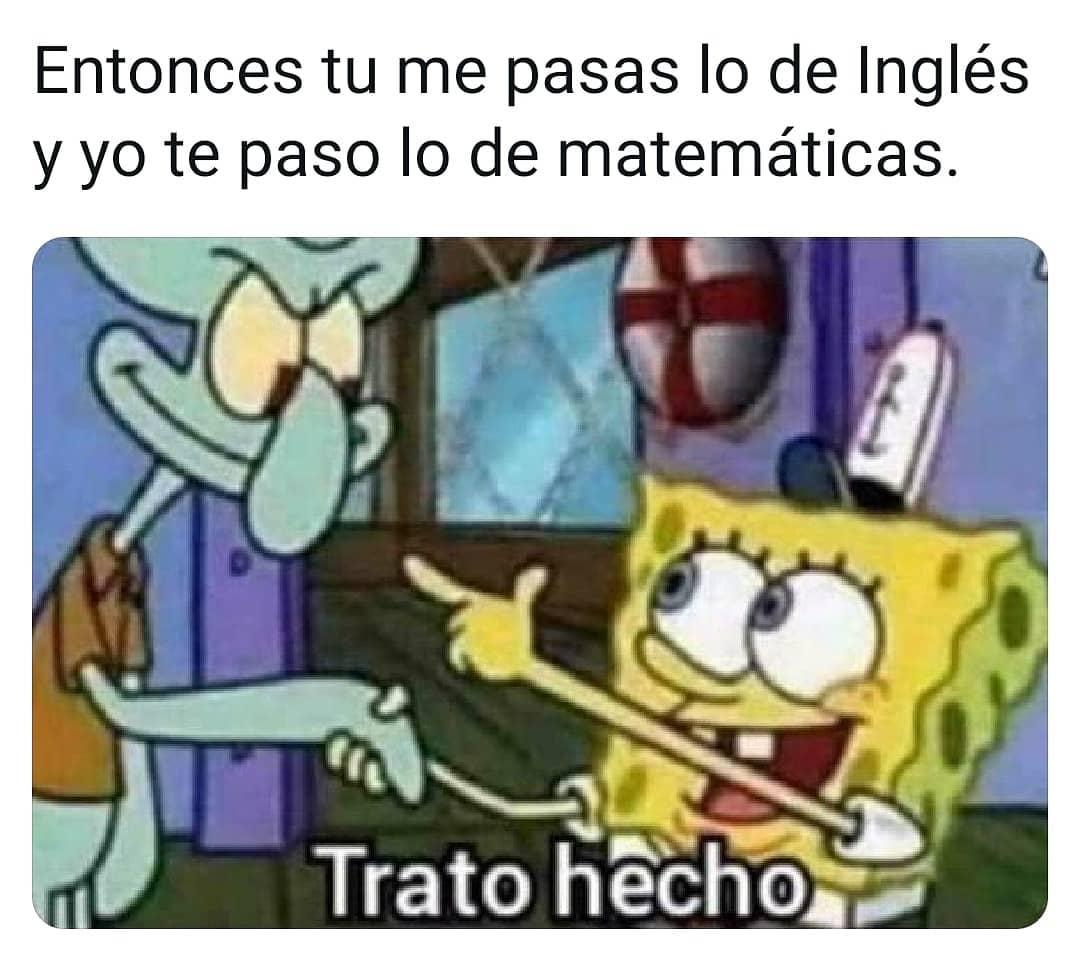 Entonces tú me pasas lo de inglés y yo te paso lo de matemáticas.  Trato hecho.