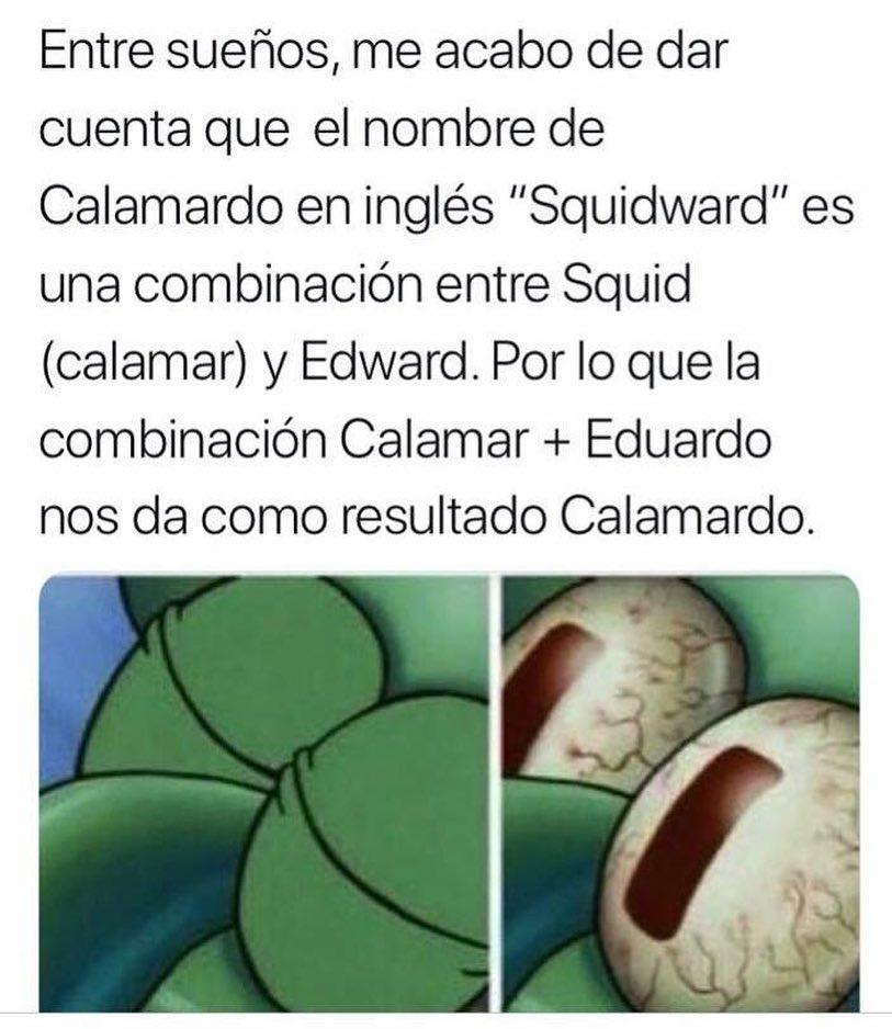 """Entre sueños, me acabo de dar cuenta que el nombre de Calamardo en inglés """"Squidward"""" es una combinación entre Squid (calamar) y Edward. Por lo que la combinación Calamar + Eduardo nos da como resultado Calamardo."""