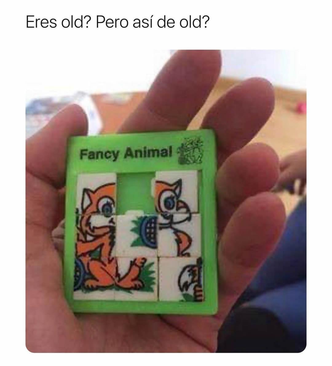 Eres old? Pero así de old? Fancy Animal.
