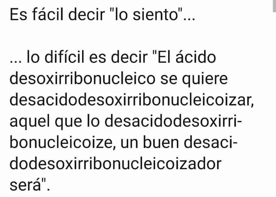 """Es fácil decir """"lo siento""""...  Lo difícil es decir """"El ácido desoxirribonucleico se quiere desacidodesoxirribonucleicoizar, aquel que lo desacidodesoxirribonucleicoize, un buen desacidodesoxirribonucleicoizador será""""."""
