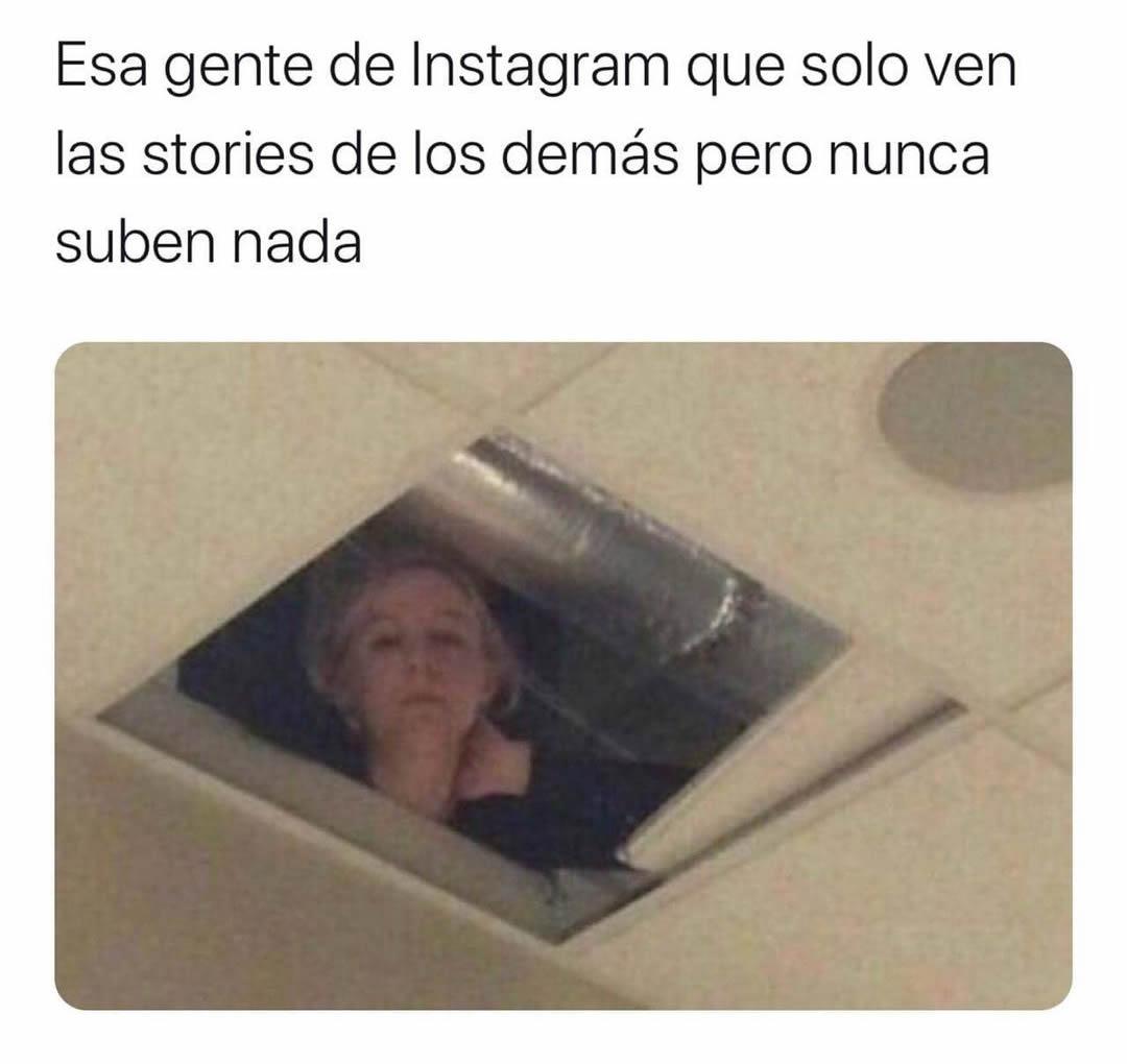 Esa gente de Instagram que solo ven las stories de los demás pero nunca suben nada.